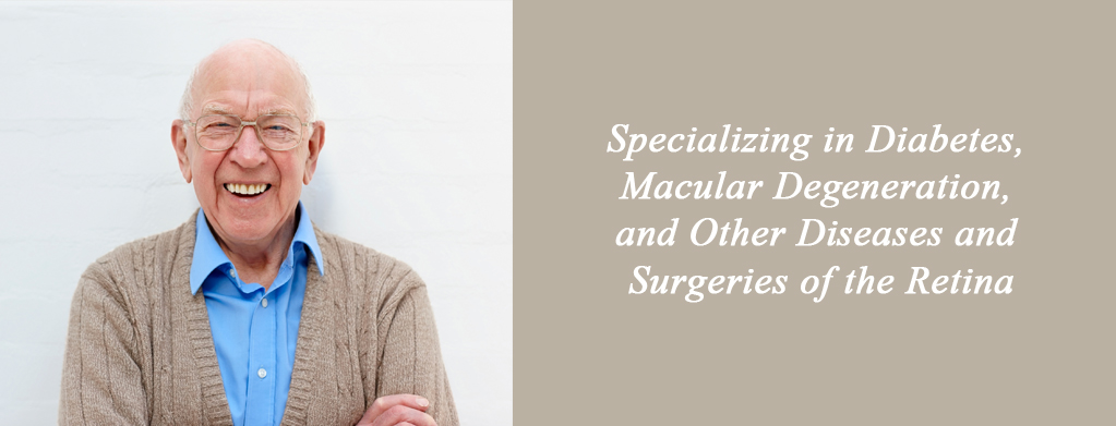 Specializing in Diabetes, Macular Degeneration, and Other Diseases and Surgeries of the Retina